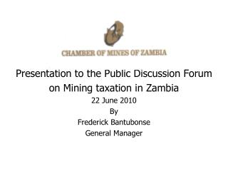 Presentation to the Public Discussion Forum on Mining taxation in Zambia 22 June 2010 By Frederick Bantubonse General Ma