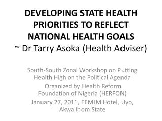 DEVELOPING STATE HEALTH PRIORITIES TO REFLECT NATIONAL HEALTH GOALS  Dr Tarry Asoka Health Adviser