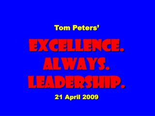 Tom Peters    EXCELLENCE. ALWAYS. Leadership.  21 April 2009