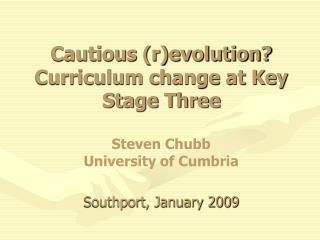 Cautious revolution Curriculum change at Key Stage Three  Steven Chubb University of Cumbria  Southport, January 2009