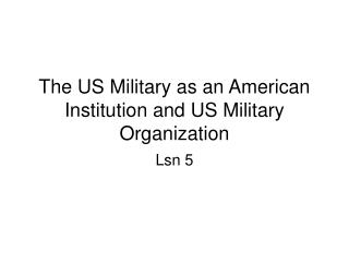The US Military as an American Institution and US Military Organization
