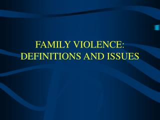 FAMILY VIOLENCE:   DEFINITIONS AND ISSUES