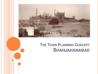 THE TOWN PLANNING CONCEPT SHAHJAHANABAD