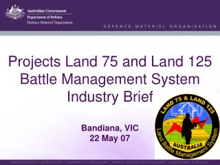 Projects Land 75 and Land 125 Battle Management System Industry Brief  Bandiana, VIC 22 May 07