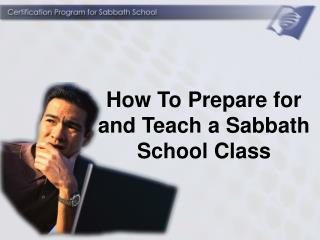 How To Prepare for and Teach a Sabbath School Class