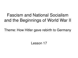 Fascism and National Socialism and the Beginnings of World War II  Theme: How Hitler gave rebirth to Germany