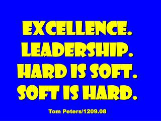 Excellence. Leadership. Hard is soft. soft is hard.  Tom Peters