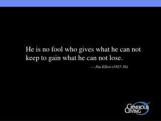 He is no fool who gives what he can not keep to gain what he can not lose.         Jim Elliot 1927-56