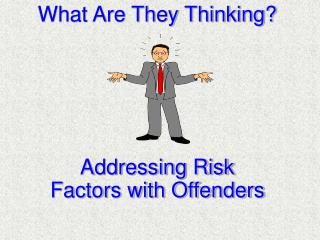 What Are They Thinking      Addressing Risk Factors with Offenders