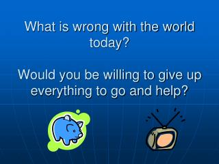 What is wrong with the world today Would you be willing to ...