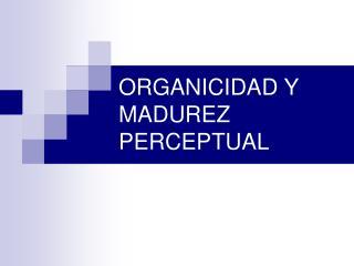 ORGANICIDAD Y MADUREZ PERCEPTUAL