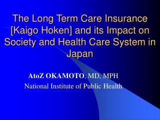 The Long Term Care Insurance [Kaigo Hoken] and its Impact on Society and Health Care System in Japan