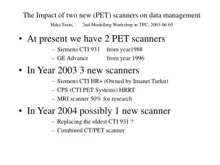 The Impact of two new PET scanners on data management Mika Ter s,     2nd Modelling Workshop in TPC, 2003-06-05