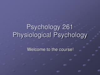 Psychology 261 Physiological Psychology