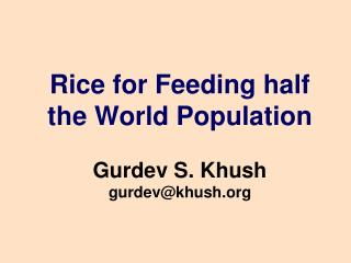 Rice for Feeding half the World Population Gurdev S. Khush