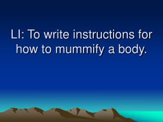 LI: To write instructions for how to mummify a body.
