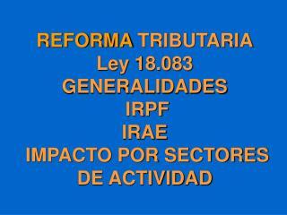 REFORMA TRIBUTARIA Ley 18.083 GENERALIDADES IRPF IRAE