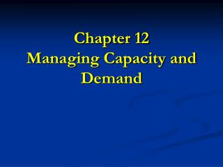 Chapter 12 Managing Capacity and Demand