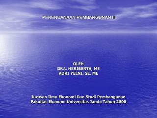 PERENCANAAN PEMBANGUNAN II         OLEH DRA. HERIBERTA, ME ADRI YELNI, SE, ME     Jurusan Ilmu Ekonomi Dan Studi Pembang
