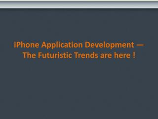 iphone application development � the futuristic trends are here !