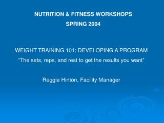 WEIGHT TRAINING 101: DEVELOPING A PROGRAM  The sets, reps, and rest to get the results you want   Reggie Hinton, Facilit