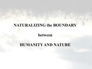 NATURALIZING the BOUNDARY  between  HUMANITY AND NATURE