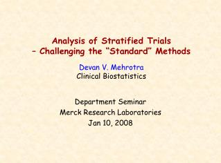 Analysis of Stratified Trials    Challenging the  Standard  Methods  Devan V. Mehrotra Clinical Biostatistics