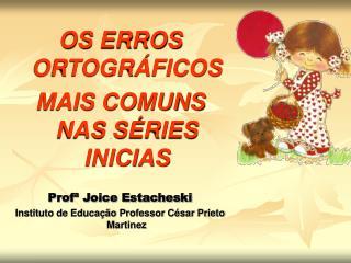 OS ERROS ORTOGR FICOS MAIS COMUNS NAS S RIES INICIAS  Prof  Joice Estacheski Instituto de Educa  o Professor C sar Priet