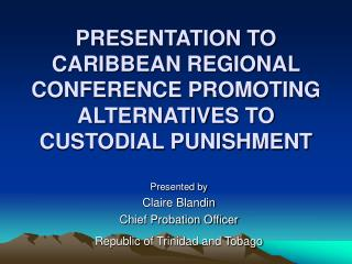 PRESENTATION TO CARIBBEAN REGIONAL CONFERENCE PROMOTING ALTERNATIVES TO CUSTODIAL PUNISHMENT