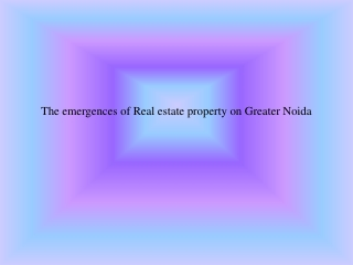 The Emergence of Real Estate Property in Greater Noida