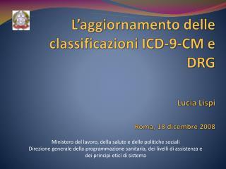 L aggiornamento delle classificazioni ICD-9-CM e DRG                     Lucia Lispi    Roma, 18 dicembre 2008