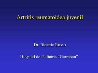 Artritis reumatoidea juvenil    Dr. Ricardo Russo  Hospital de Pediatr a  Garrahan