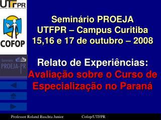 Semin rio PROEJA UTFPR   Campus Curitiba 15,16 e 17 de outubro   2008  Relato de Experi ncias:  Avalia  o sobre o Curso