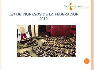 LEY DE INGRESOS DE LA FEDERACI N 2010