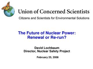 The Future of Nuclear Power: Renewal or Re-run  David Lochbaum Director, Nuclear Safety Project  February 25, 2008