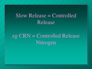 Slow Release  Controlled Release  eg CRN  Controlled Release Nitrogen