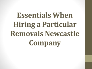 Essentials When Hiring a Particular Removals Newcastle Compa