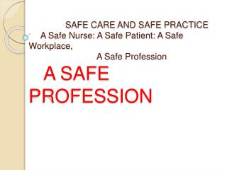 SAFE CARE AND SAFE PRACTICE      A Safe Nurse: A Safe Patient: A Safe Workplace,                              A Safe Pro