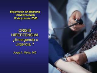 CRISIS HIPERTENSIVA   Emergencia o Urgencia    Jorge A. Motta, MD