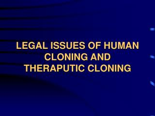 LEGAL ISSUES OF HUMAN CLONING AND THERAPUTIC CLONING