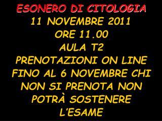 ESONERO DI CITOLOGIA 11 NOVEMBRE 2011 ORE 11.00 AULA T2 PRENOTAZIONI ON LINE FINO AL 6 NOVEMBRE CHI NON SI PRENOTA NON P