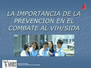 LA IMPORTANCIA DE LA PREVENCION EN EL COMBATE AL VIH