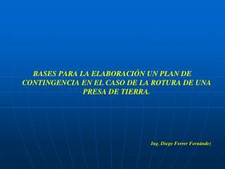 BASES PARA LA ELABORACI N UN PLAN DE CONTINGENCIA EN EL CASO DE LA ROTURA DE UNA PRESA DE TIERRA.    Ing. Diego Ferrer F