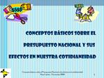Conceptos B SICOS SOBRE EL   PRESUPUESTO NACIONAL Y SUS   EFECTOS EN NUESTRA COTIDIANEiDAD