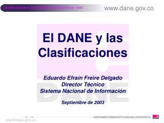 El DANE y las Clasificaciones  Eduardo Efra n Freire Delgado Director T cnico  Sistema Nacional de Informaci n  Septiemb