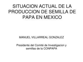 SITUACION ACTUAL DE LA PRODUCCION DE SEMILLA DE PAPA EN MEXICO
