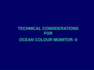 TECHNICAL CONSIDERATIONS  FOR  OCEAN COLOUR MONITOR- II