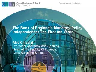 The Bank of England s Monetary Policy Independence: The First ten Years  Alec Chrystal  Professor of Money and Banking H