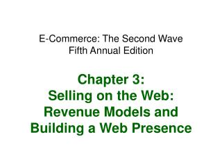 E-Commerce: The Second Wave Fifth Annual Edition  Chapter 3: Selling on the Web: Revenue Models and Building a Web Prese