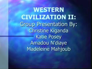 WESTERN CIVILIZATION II: Group Presentation By: Christine Kiganda Katie Posey Amadou N diaye Madeleine Mahjoub